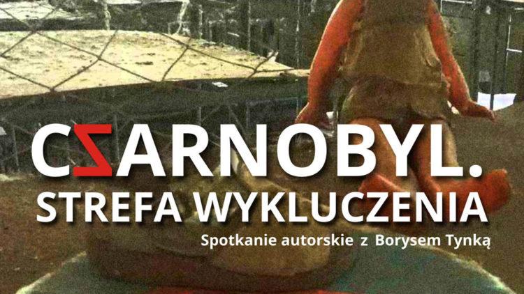 """""""CZARNOBYL. STREFA WYKLUCZENIA"""". Spotkanie autorskie z Borysem Tynką – 12.03.2021"""